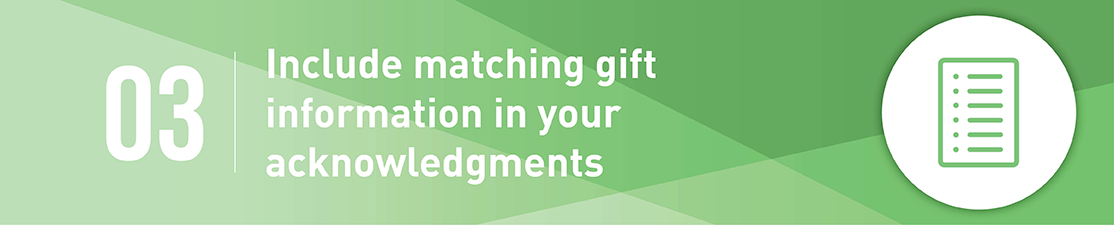 Include matching gift information in your acknowledgements.