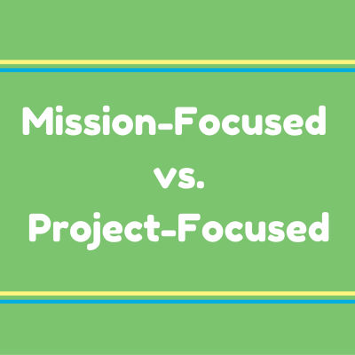 Mission-focused vs. project-focused