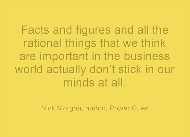 "Nick Morgan Quote--""Facts and figures and all the rational things that we think are important in the business world actually don't stick in our minds at all."""