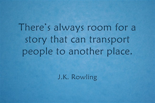 "J.K. Rowling Quote--""There's always room for a story that can transport people to another place."""