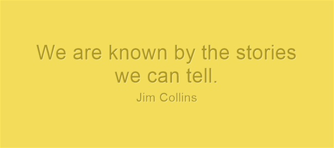 "Jim Collins Quote--""We are known by the stories we can tell."""