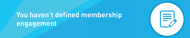 You haven't defined membership engagement