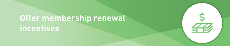 Provide membership renewal incentives